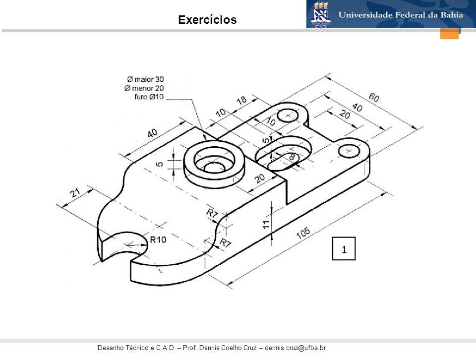 Desenho Técnico e C.A.D. – Prof. Dennis Coelho Cruz – dennis.cruz@ufba.br Exercícios