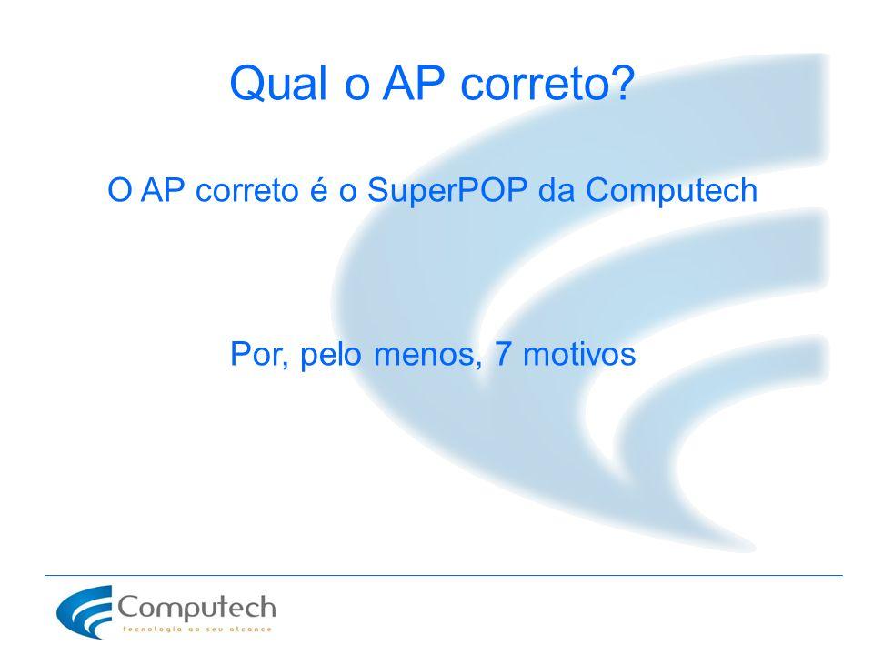 Qual o AP correto? O AP correto é o SuperPOP da Computech Por, pelo menos, 7 motivos