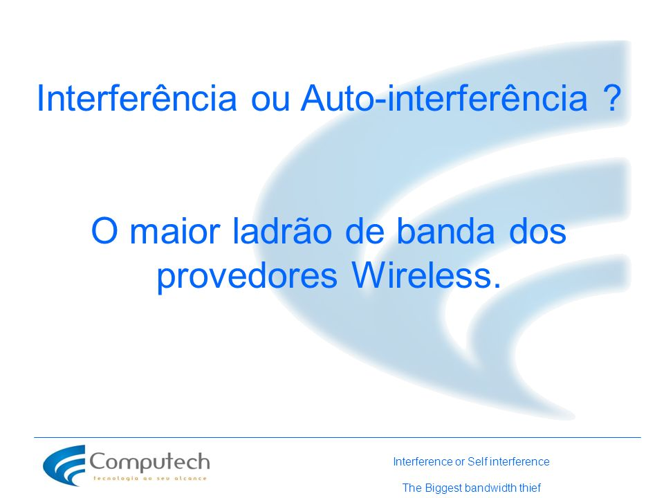 Interferência ou Auto-interferência ? O maior ladrão de banda dos provedores Wireless. Interference or Self interference The Biggest bandwidth thief