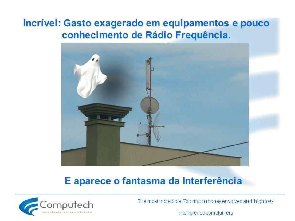 Incrível: Gasto exagerado em equipamentos e pouco conhecimento de Rádio Frequência. The most incredible: Too much money envolved and high loss Interfe