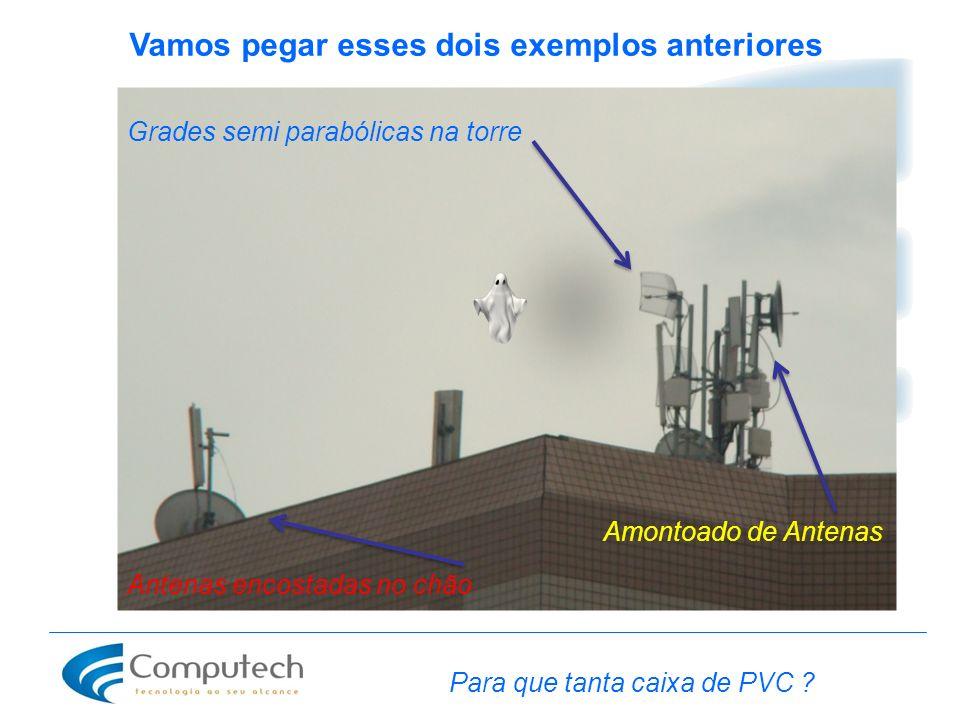 Vamos pegar esses dois exemplos anteriores Grades semi parabólicas na torre Amontoado de Antenas Antenas encostadas no chão Para que tanta caixa de PV