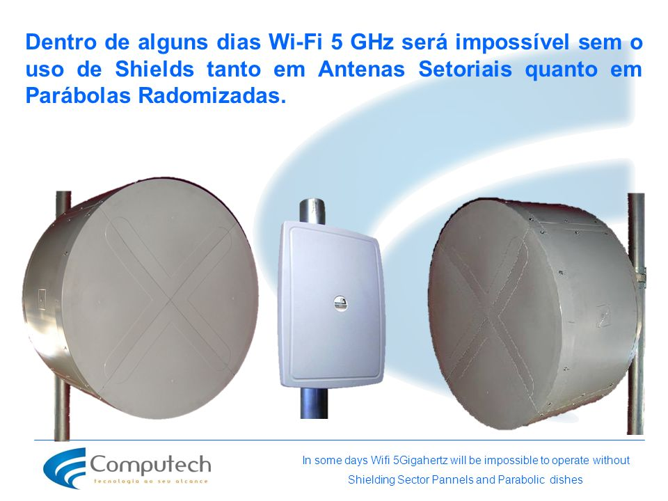 Dentro de alguns dias Wi-Fi 5 GHz será impossível sem o uso de Shields tanto em Antenas Setoriais quanto em Parábolas Radomizadas. In some days Wifi 5
