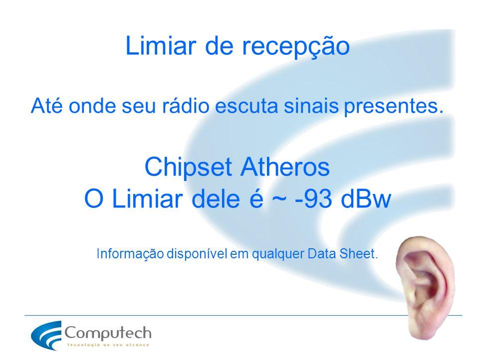 Limiar de recepção Até onde seu rádio escuta sinais presentes. Chipset Atheros O Limiar dele é ~ -93 dBw Informação disponível em qualquer Data Sheet.