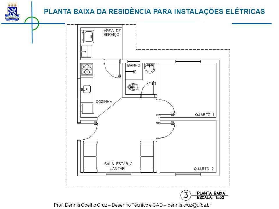 Prof. Dennis Coelho Cruz – Desenho Técnico e CAD – dennis.cruz@ufba.br PLANTA BAIXA DA RESIDÊNCIA PARA INSTALAÇÕES ELÉTRICAS
