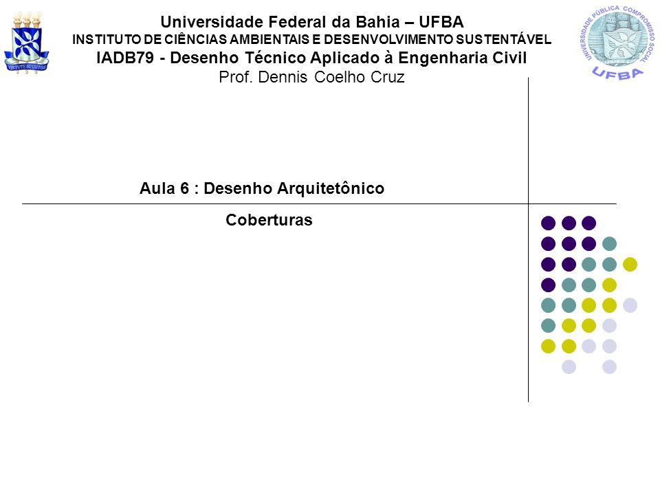 Aula 6 : Desenho Arquitetônico Universidade Federal da Bahia – UFBA INSTITUTO DE CIÊNCIAS AMBIENTAIS E DESENVOLVIMENTO SUSTENTÁVEL IADB79 - Desenho Té