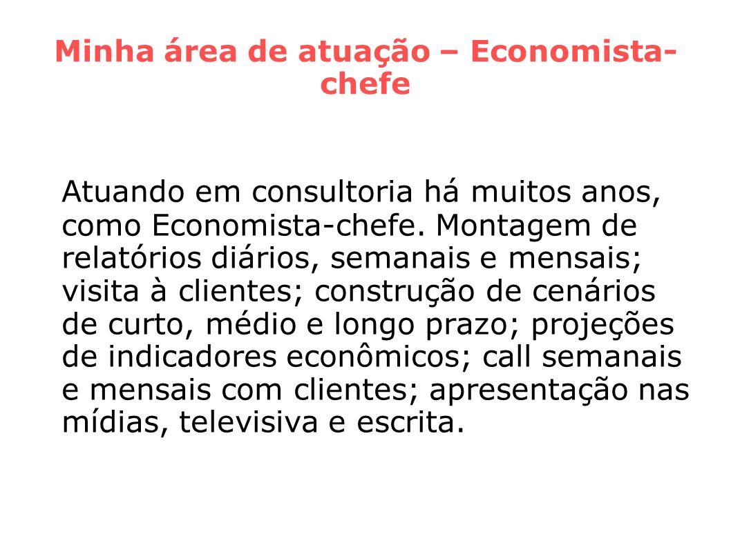 Minha área de atuação – Economista- chefe Atuando em consultoria há muitos anos, como Economista-chefe. Montagem de relatórios diários, semanais e men