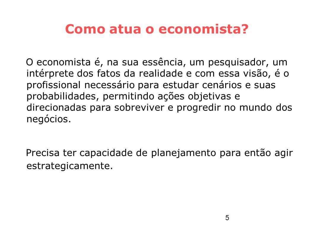Como atua o economista? O economista é, na sua essência, um pesquisador, um intérprete dos fatos da realidade e com essa visão, é o profissional neces