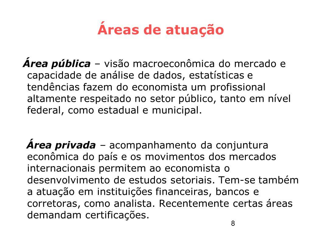 Áreas de atuação Área pública – visão macroeconômica do mercado e capacidade de análise de dados, estatísticas e tendências fazem do economista um pro