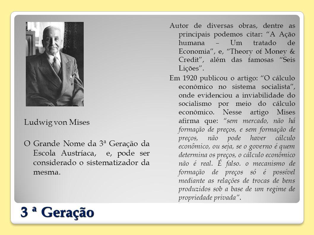 3 ª Geração Ludwig von Mises O Grande Nome da 3ª Geração da Escola Austríaca, e, pode ser considerado o sistematizador da mesma. Autor de diversas obr