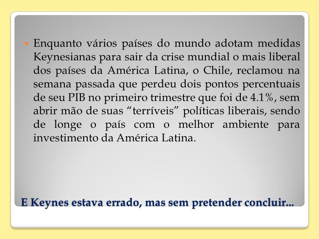 E Keynes estava errado, mas sem pretender concluir... Enquanto vários países do mundo adotam medidas Keynesianas para sair da crise mundial o mais lib