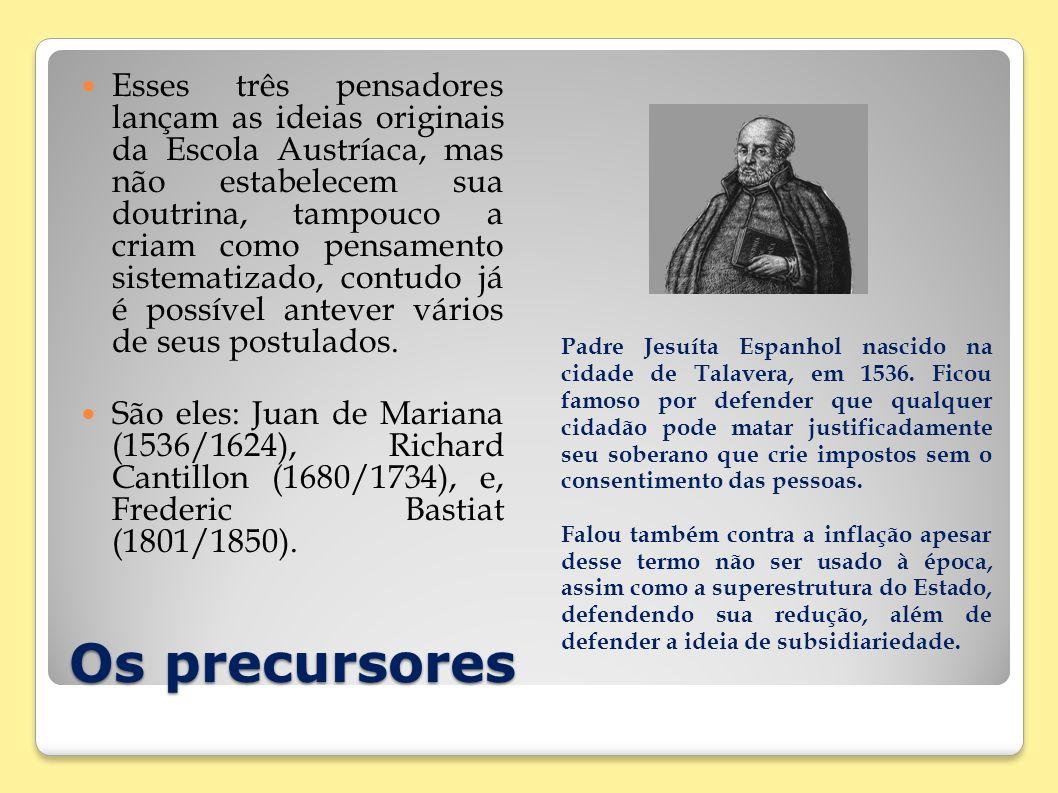 Os precursores Esses três pensadores lançam as ideias originais da Escola Austríaca, mas não estabelecem sua doutrina, tampouco a criam como pensament