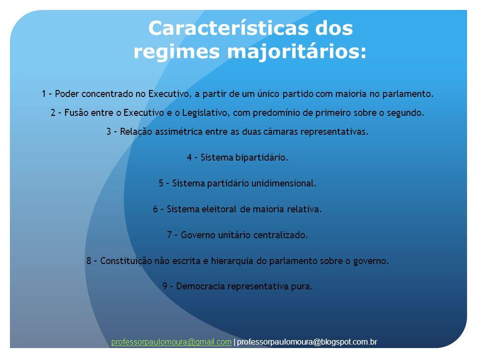 Características dos regimes majoritários: 1 – Poder concentrado no Executivo, a partir de um único partido com maioria no parlamento. 2 – Fusão entre