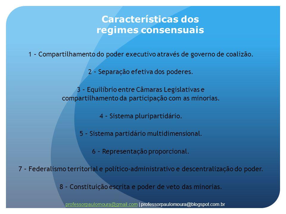 Características dos regimes consensuais 1 – Compartilhamento do poder executivo através de governo de coalizão. 2 – Separação efetiva dos poderes. 3 –