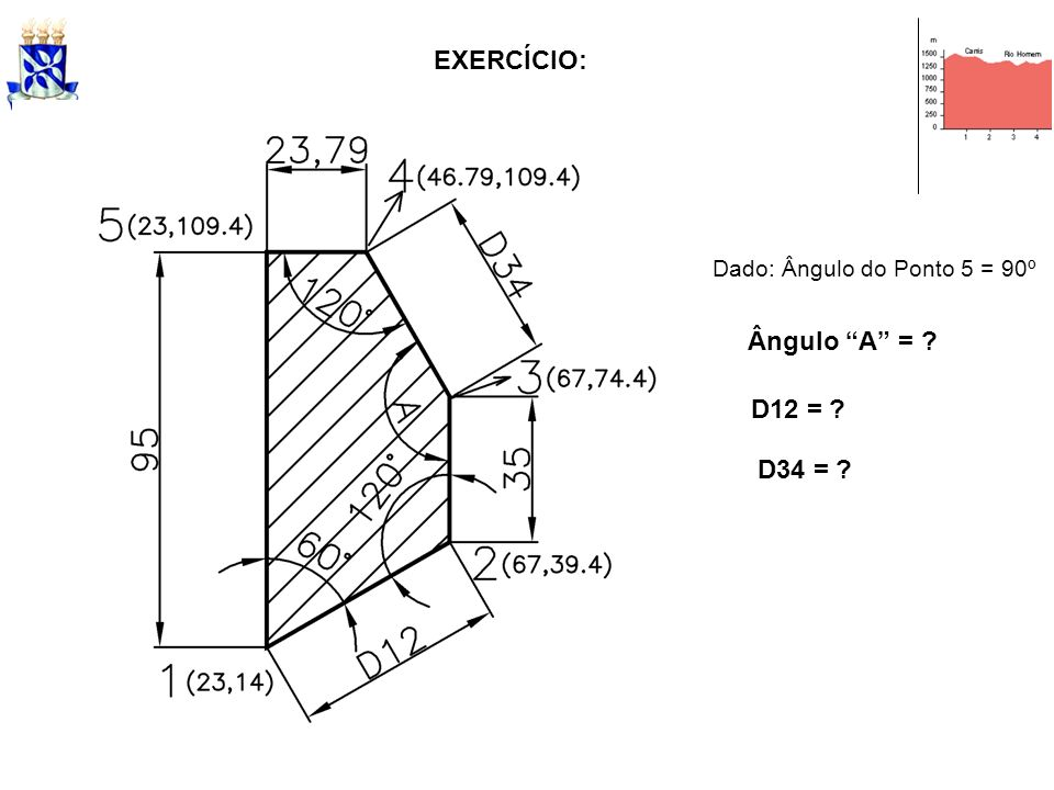 EXERCÍCIO: Ângulo A = ? D12 = ? D34 = ? Dado: Ângulo do Ponto 5 = 90º