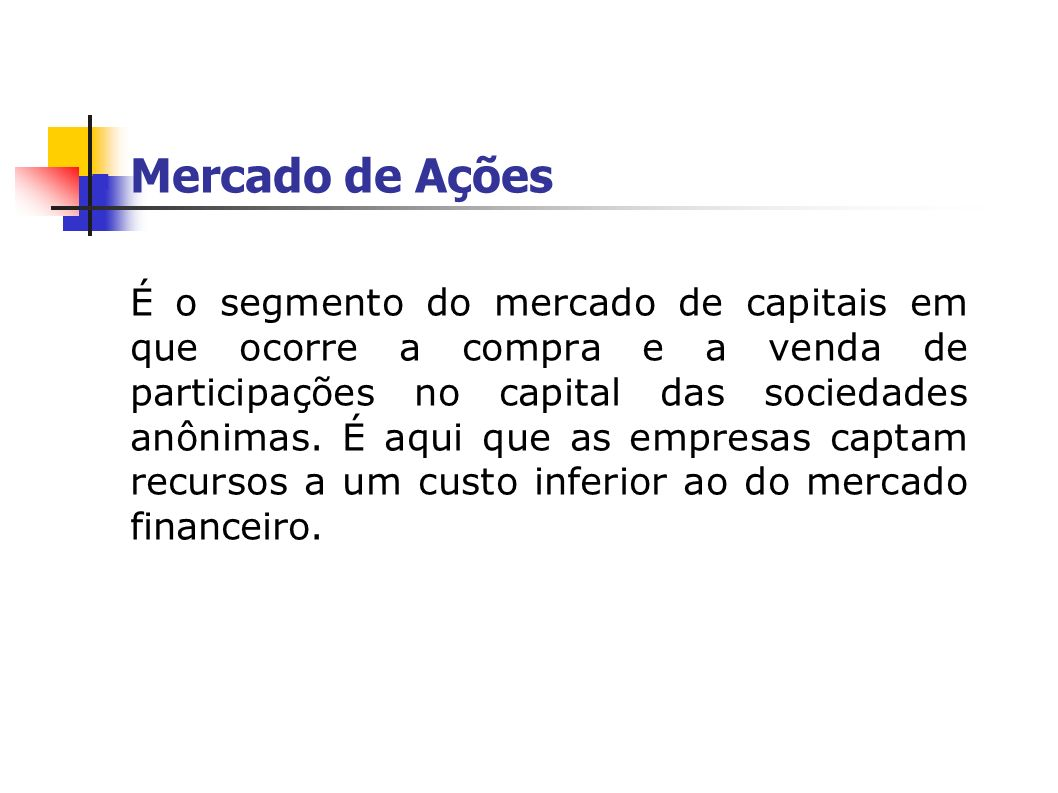 Mercado de Ações É o segmento do mercado de capitais em que ocorre a compra e a venda de participações no capital das sociedades anônimas. É aqui que