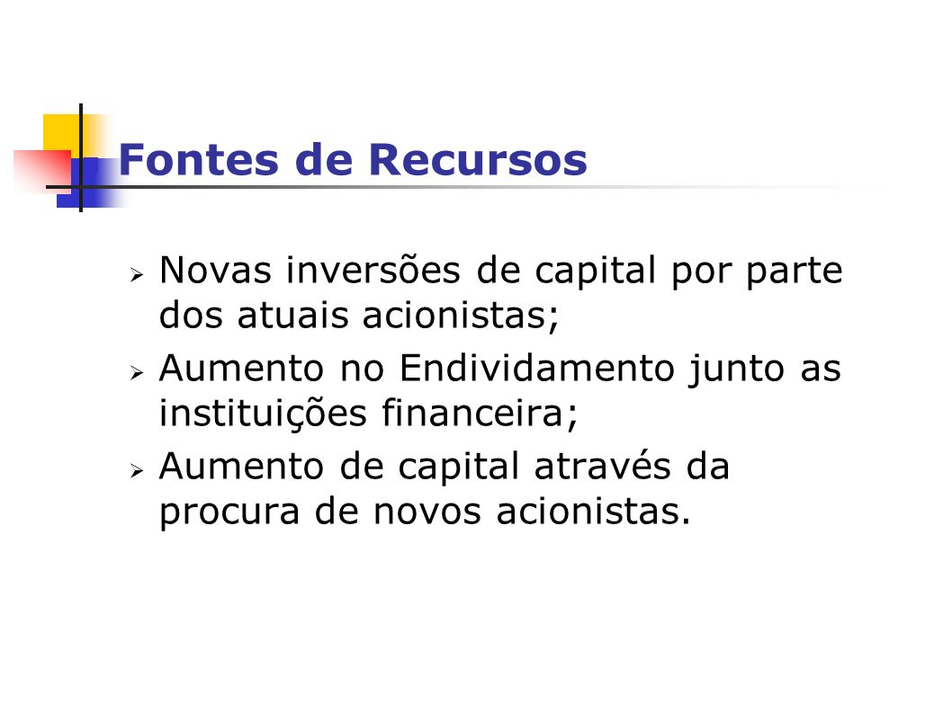 Fontes de Recursos Novas inversões de capital por parte dos atuais acionistas; Aumento no Endividamento junto as instituições financeira; Aumento de capital através da procura de novos acionistas.