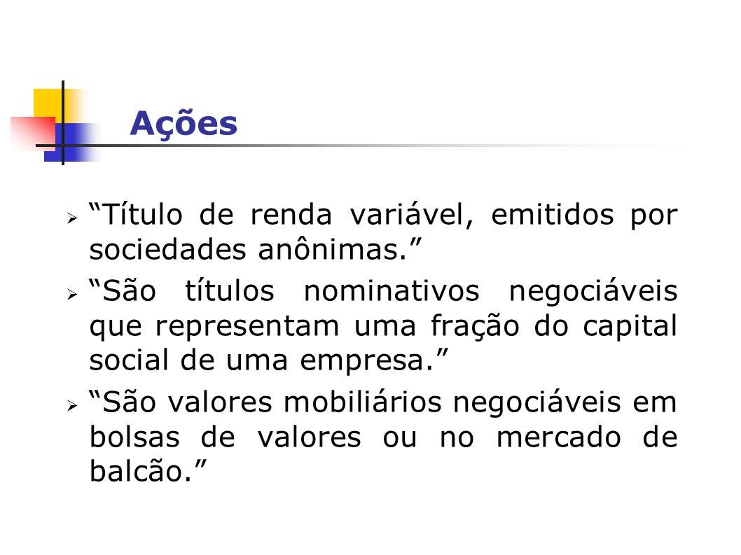 Ações Título de renda variável, emitidos por sociedades anônimas. São títulos nominativos negociáveis que representam uma fração do capital social de