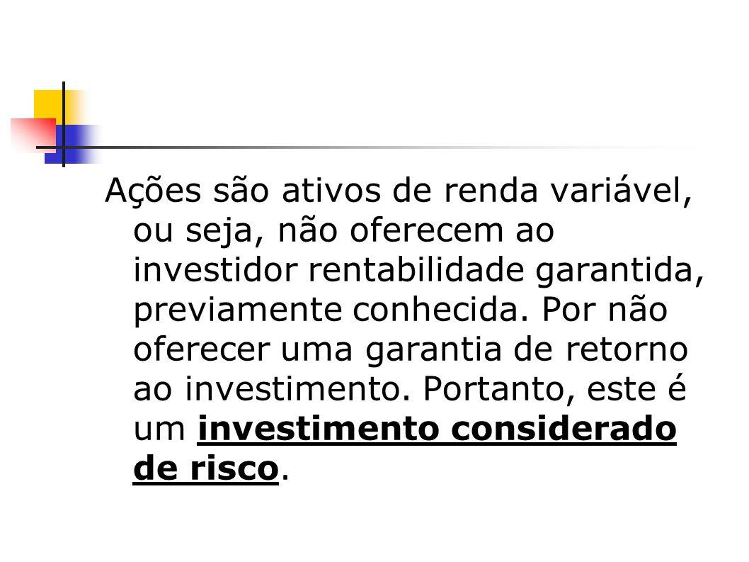 Ações são ativos de renda variável, ou seja, não oferecem ao investidor rentabilidade garantida, previamente conhecida. Por não oferecer uma garantia