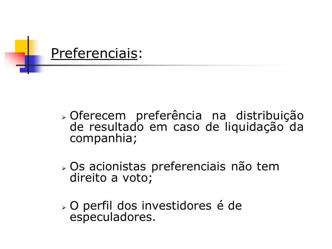 Preferenciais: Oferecem preferência na distribuição de resultado em caso de liquidação da companhia; Os acionistas preferenciais não tem direito a vot