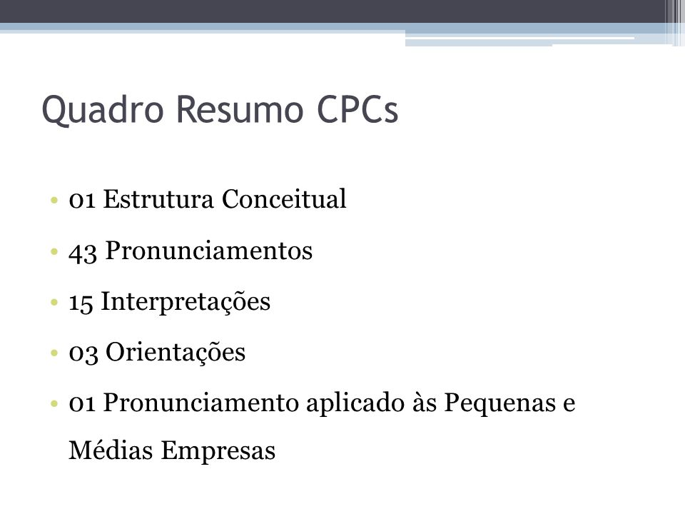 Quadro Resumo CPCs 01 Estrutura Conceitual 43 Pronunciamentos 15 Interpretações 03 Orientações 01 Pronunciamento aplicado às Pequenas e Médias Empresa