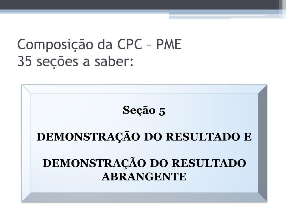 Composição da CPC – PME 35 seções a saber: Seção 5 DEMONSTRAÇÃO DO RESULTADO E DEMONSTRAÇÃO DO RESULTADO ABRANGENTE Seção 5 DEMONSTRAÇÃO DO RESULTADO