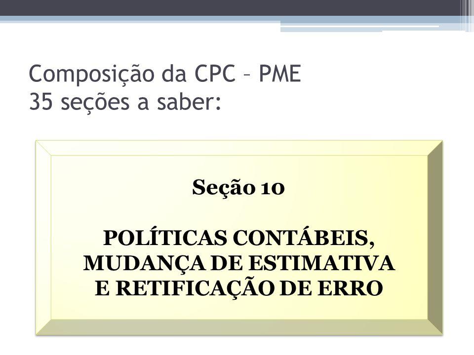 Composição da CPC – PME 35 seções a saber: Seção 10 POLÍTICAS CONTÁBEIS, MUDANÇA DE ESTIMATIVA E RETIFICAÇÃO DE ERRO Seção 10 POLÍTICAS CONTÁBEIS, MUD