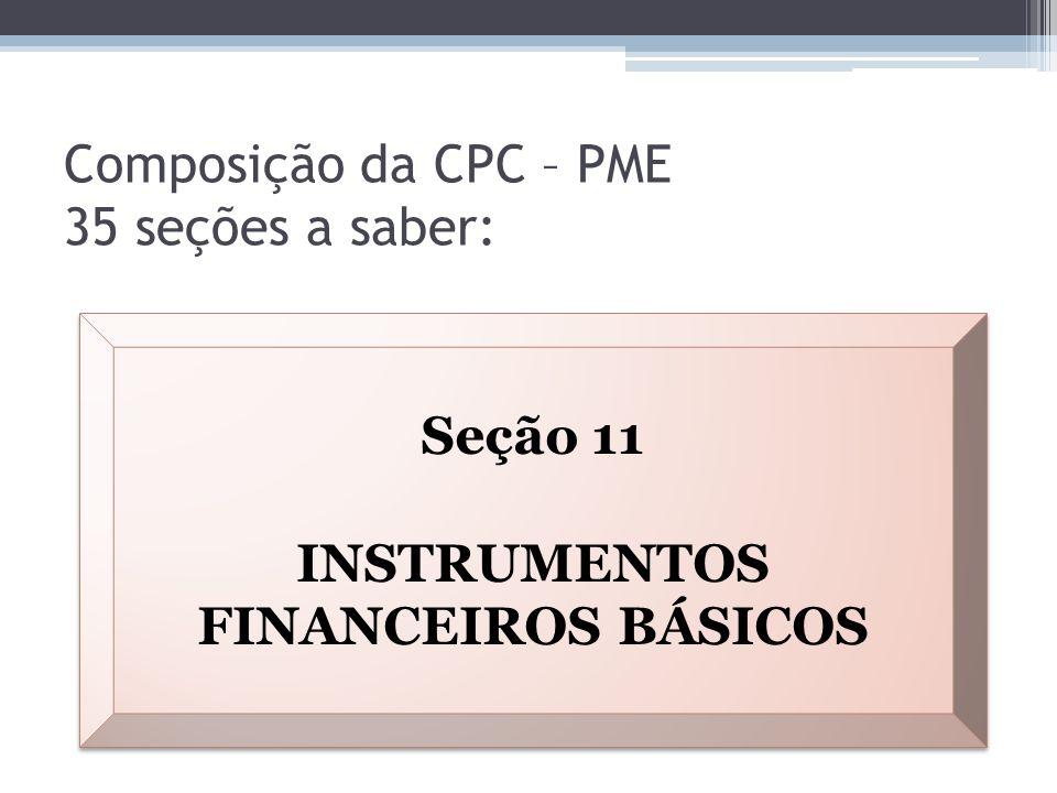 Composição da CPC – PME 35 seções a saber: Seção 11 INSTRUMENTOS FINANCEIROS BÁSICOS Seção 11 INSTRUMENTOS FINANCEIROS BÁSICOS