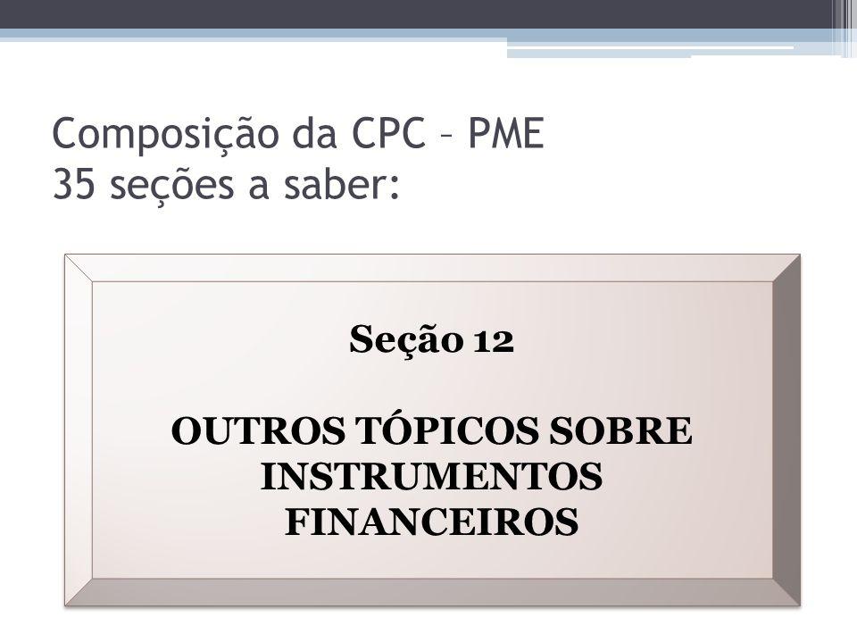Composição da CPC – PME 35 seções a saber: Seção 12 OUTROS TÓPICOS SOBRE INSTRUMENTOS FINANCEIROS Seção 12 OUTROS TÓPICOS SOBRE INSTRUMENTOS FINANCEIR