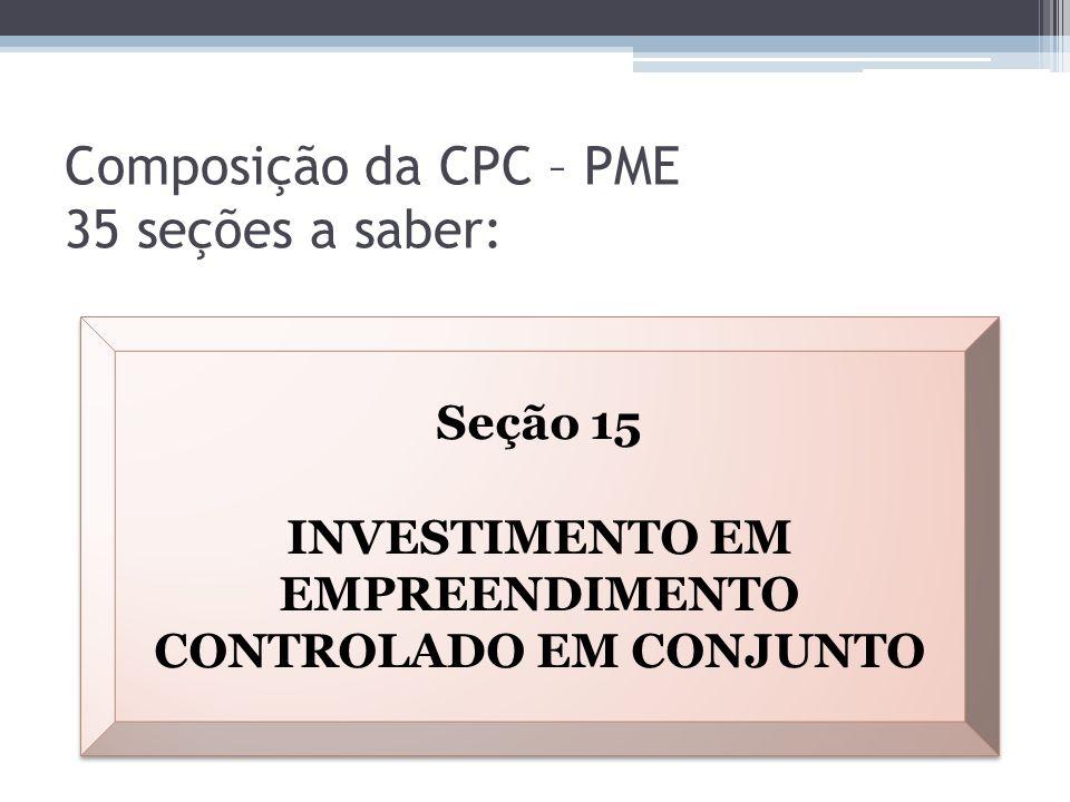 Composição da CPC – PME 35 seções a saber: Seção 15 INVESTIMENTO EM EMPREENDIMENTO CONTROLADO EM CONJUNTO Seção 15 INVESTIMENTO EM EMPREENDIMENTO CONT