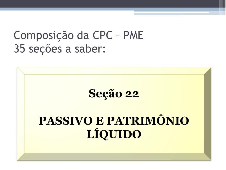 Composição da CPC – PME 35 seções a saber: Seção 22 PASSIVO E PATRIMÔNIO LÍQUIDO Seção 22 PASSIVO E PATRIMÔNIO LÍQUIDO