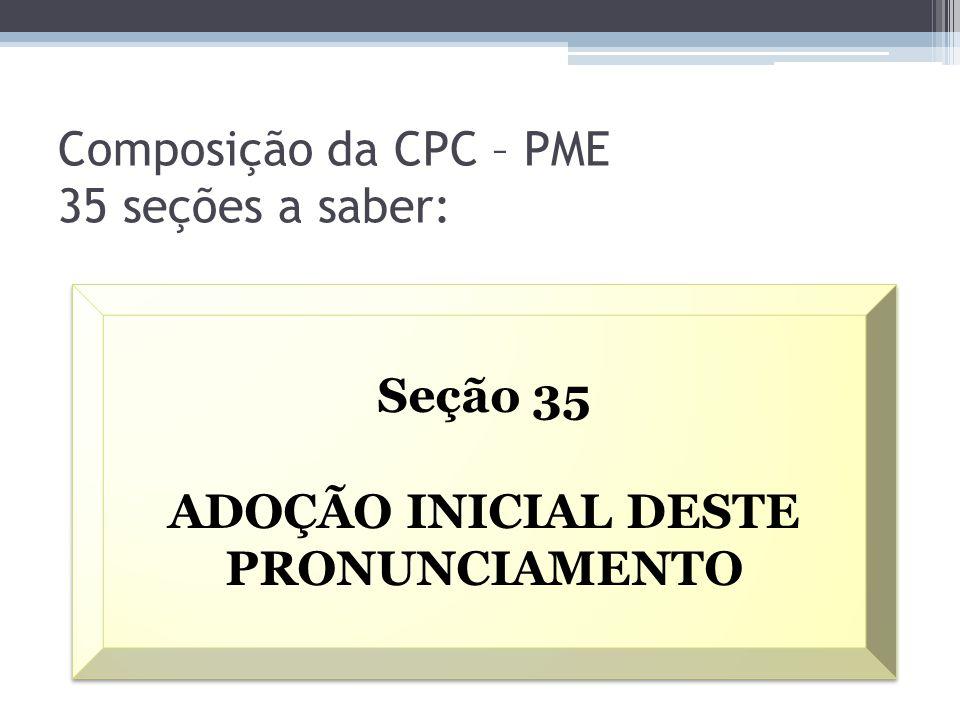 Composição da CPC – PME 35 seções a saber: Seção 35 ADOÇÃO INICIAL DESTE PRONUNCIAMENTO Seção 35 ADOÇÃO INICIAL DESTE PRONUNCIAMENTO