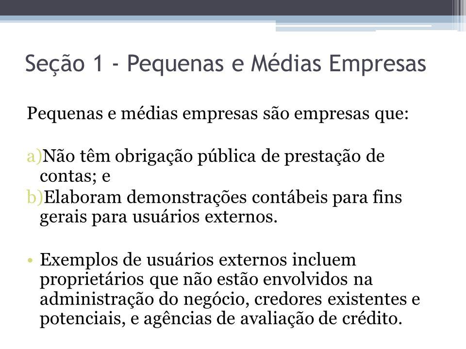 Seção 1 - Pequenas e Médias Empresas Pequenas e médias empresas são empresas que: a)Não têm obrigação pública de prestação de contas; e b)Elaboram dem
