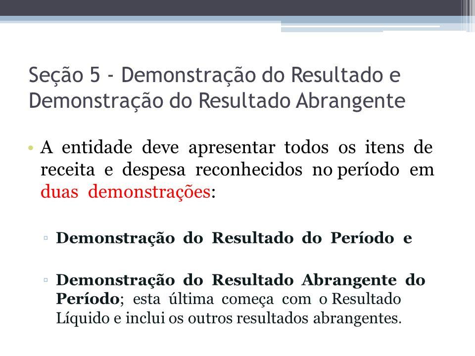 Seção 5 - Demonstração do Resultado e Demonstração do Resultado Abrangente A entidade deve apresentar todos os itens de receita e despesa reconhecidos