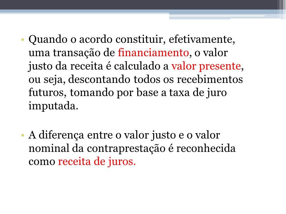Quando o acordo constituir, efetivamente, uma transação de financiamento, o valor justo da receita é calculado a valor presente, ou seja, descontando