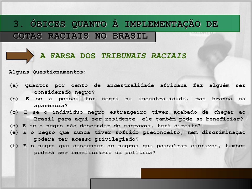 ÓBICES QUANTO À IMPLEMENTAÇÃO DE COTAS RACIAIS NO BRASIL 3. ÓBICES QUANTO À IMPLEMENTAÇÃO DE COTAS RACIAIS NO BRASIL A FARSA DOS TRIBUNAIS RACIAIS Alg