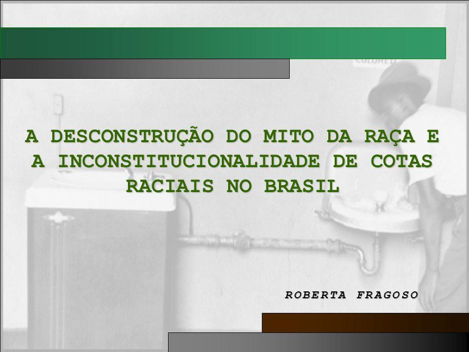 A DESCONSTRUÇÃO DO MITO DA RAÇA E A INCONSTITUCIONALIDADE DE COTAS RACIAIS NO BRASIL ROBERTA FRAGOSO