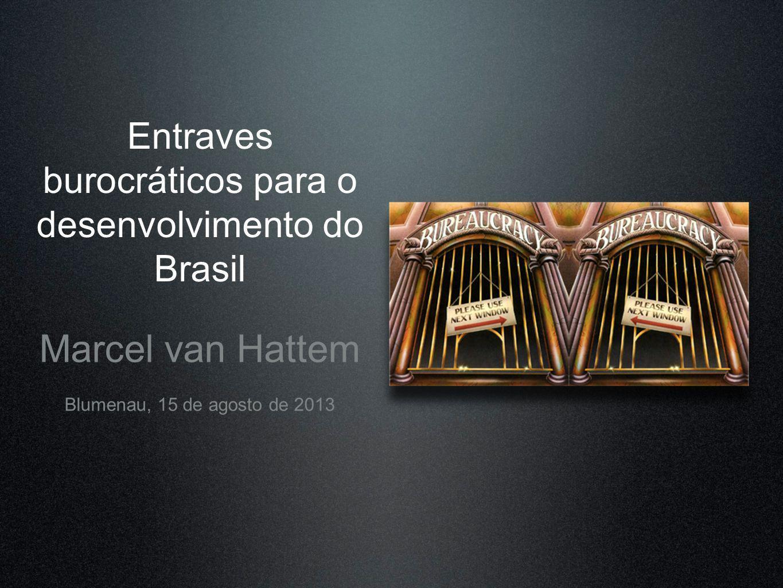 Entraves burocráticos para o desenvolvimento do Brasil Marcel van Hattem Blumenau, 15 de agosto de 2013