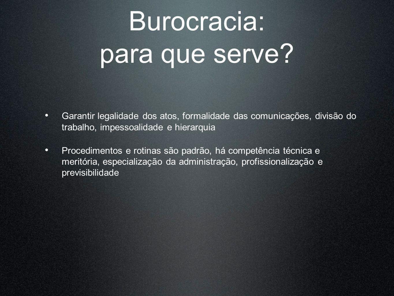 Burocracia: para que serve? Garantir legalidade dos atos, formalidade das comunicações, divisão do trabalho, impessoalidade e hierarquia Procedimentos