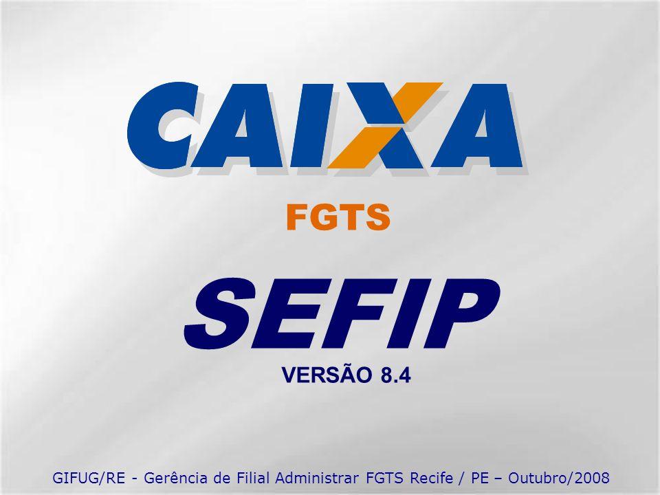 SEFIP VERSÃO 8.4 FGTS GIFUG/RE - Gerência de Filial Administrar FGTS Recife / PE – Outubro/2008