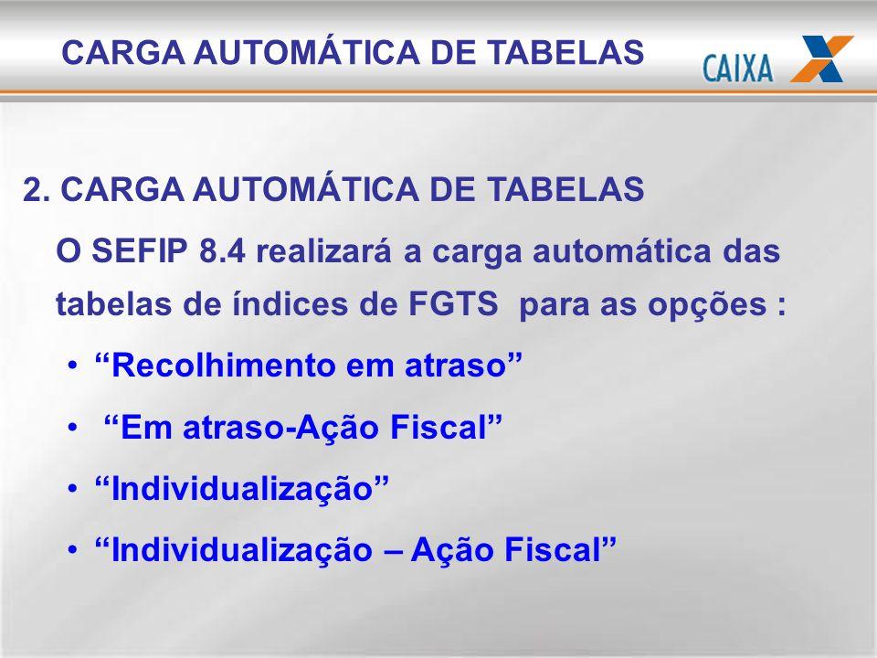 CARGA AUTOMÁTICA DE TABELAS 2. CARGA AUTOMÁTICA DE TABELAS O SEFIP 8.4 realizará a carga automática das tabelas de índices de FGTS para as opções : Re