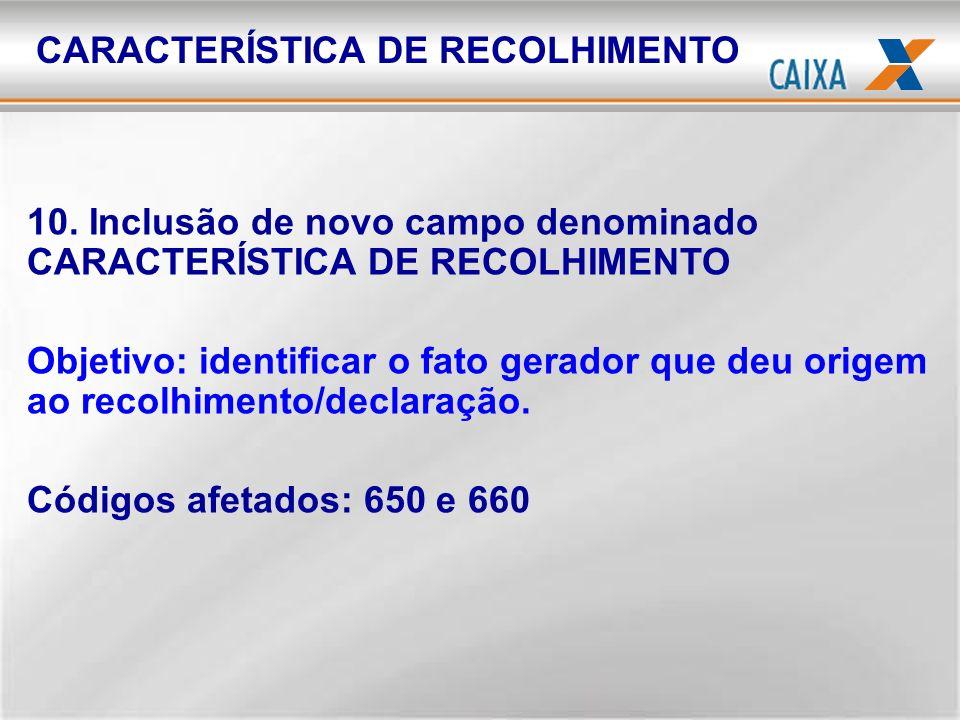 10. Inclusão de novo campo denominado CARACTERÍSTICA DE RECOLHIMENTO Objetivo: identificar o fato gerador que deu origem ao recolhimento/declaração. C