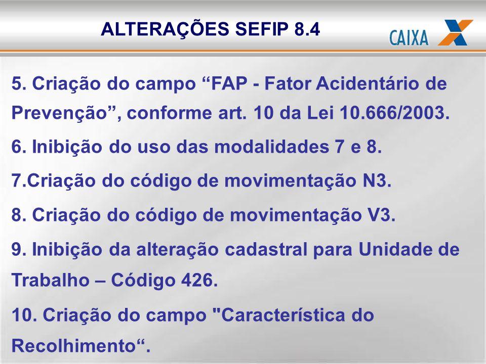 5. Criação do campo FAP - Fator Acidentário de Prevenção, conforme art. 10 da Lei 10.666/2003. 6. Inibição do uso das modalidades 7 e 8. 7.Criação do