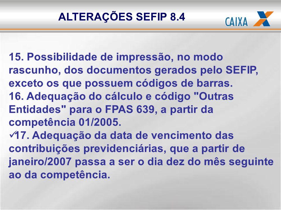 ALTERAÇÕES SEFIP 8.4 15. Possibilidade de impressão, no modo rascunho, dos documentos gerados pelo SEFIP, exceto os que possuem códigos de barras. 16.