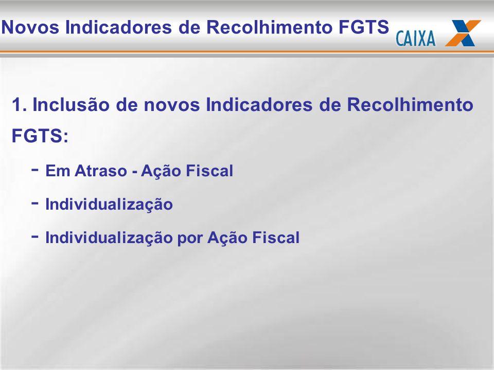 Novos Indicadores de Recolhimento FGTS 1. Inclusão de novos Indicadores de Recolhimento FGTS: -E-Em Atraso - Ação Fiscal -I-Individualização -I-Indivi