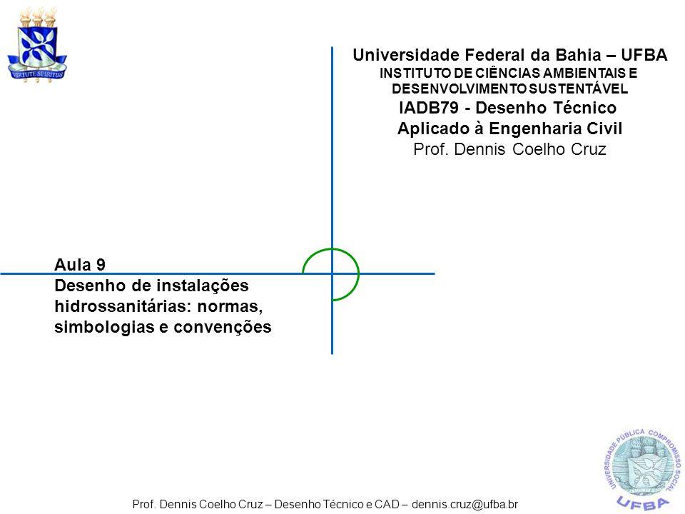 Aula 9 Desenho de instalações hidrossanitárias: normas, simbologias e convenções Prof. Dennis Coelho Cruz – Desenho Técnico e CAD – dennis.cruz@ufba.b