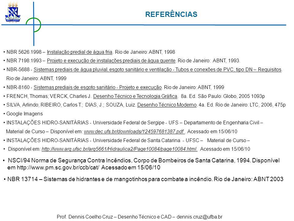 Prof. Dennis Coelho Cruz – Desenho Técnico e CAD – dennis.cruz@ufba.br REFERÊNCIAS NBR 5626:1998 – Instalação predial de água fria. Rio de Janeiro: AB