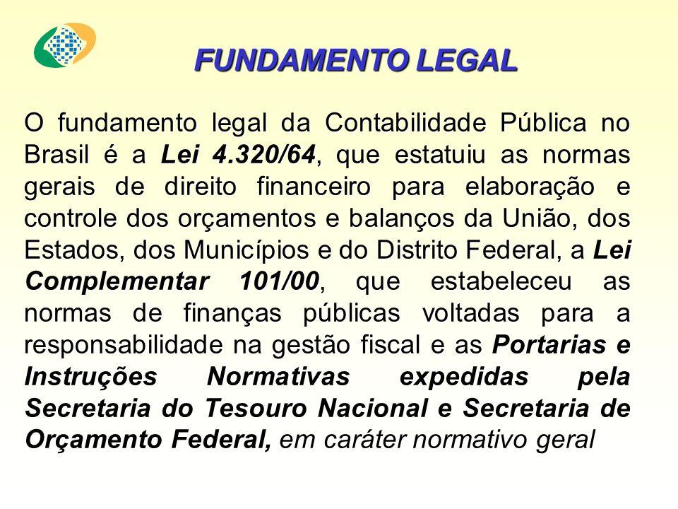 O fundamento legal da Contabilidade Pública no Brasil é a Lei 4.320/64, que estatuiu as normas gerais de direito financeiro para elaboração e controle dos orçamentos e balanços da União, dos Estados, dos Municípios e do Distrito Federal, a Lei Complementar 101/00, que estabeleceu as normas de finanças públicas voltadas para a responsabilidade na gestão fiscal e as Portarias e Instruções Normativas expedidas pela Secretaria do Tesouro Nacional e Secretaria de Orçamento Federal, em caráter normativo geral FUNDAMENTO LEGAL
