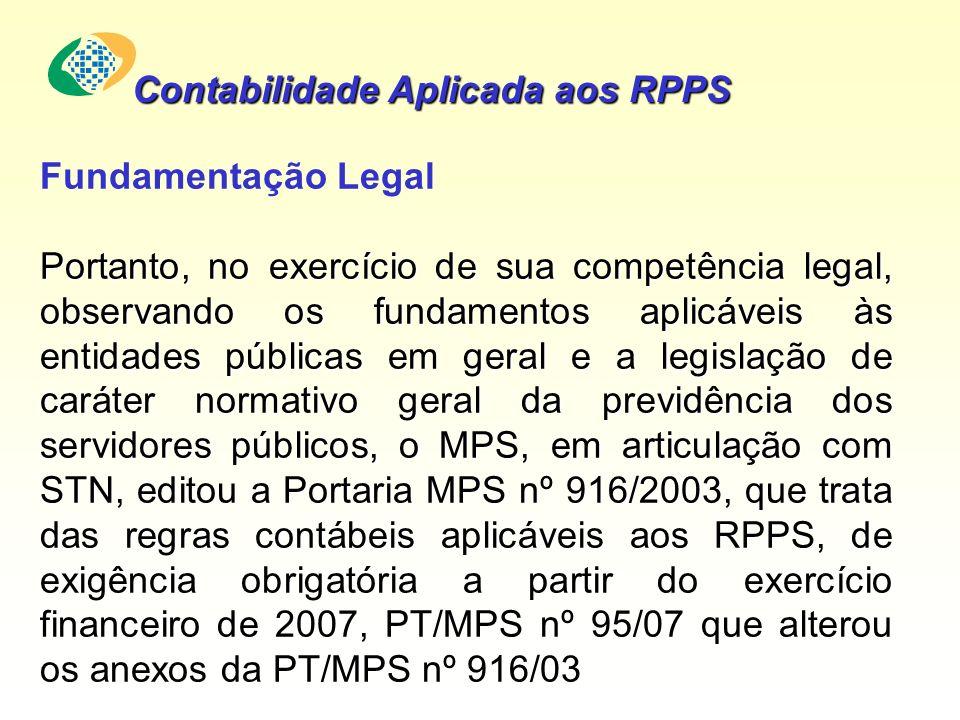 Fundamentação Legal Portanto, no exercício de sua competência legal, observando os fundamentos aplicáveis às entidades públicas em geral e a legislação de caráter normativo geral da previdência dos servidores públicos, o MPS, em articulação com STN, editou a Portaria MPS nº 916/2003, que trata das regras contábeis aplicáveis aos RPPS, de exigência obrigatória a partir do exercício financeiro de 2007, PT/MPS nº 95/07 que alterou os anexos da PT/MPS nº 916/03 Contabilidade Aplicada aos RPPS
