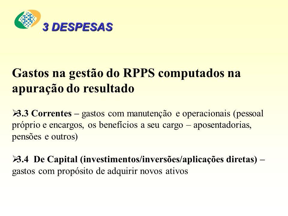 Gastos na gestão do RPPS computados na apuração do resultado 3.3 Correntes 3.3 Correntes – gastos com manutenção e operacionais (pessoal próprio e encargos, os benefícios a seu cargo – aposentadorias, pensões e outros) 3.4 De Capital(investimentos/inversões/aplicações diretas) 3.4 De Capital (investimentos/inversões/aplicações diretas) – gastos com propósito de adquirir novos ativos 3 DESPESAS