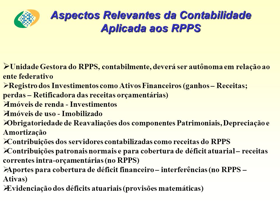 Unidade Gestora do RPPS, contabilmente, deverá ser autônoma em relação ao ente federativo Registro dos Investimentos como Ativos Financeiros (ganhos – Receitas; perdas – Retificadora das receitas orçamentárias) Imóveis de renda - Investimentos Imóveis de uso - Imobilizado Obrigatoriedade de Reavaliações dos componentes Patrimoniais, Depreciação e Amortização Contribuições dos servidores contabilizadas como receitas do RPPS Contribuições patronais normais e para cobertura de déficit atuarial – receitas correntes intra-orçamentárias (no RPPS) Aportes para cobertura de déficit financeiro – interferências (no RPPS – Ativas) Evidenciação dos déficits atuariais (provisões matemáticas) Aspectos Relevantes da Contabilidade Aplicada aos RPPS
